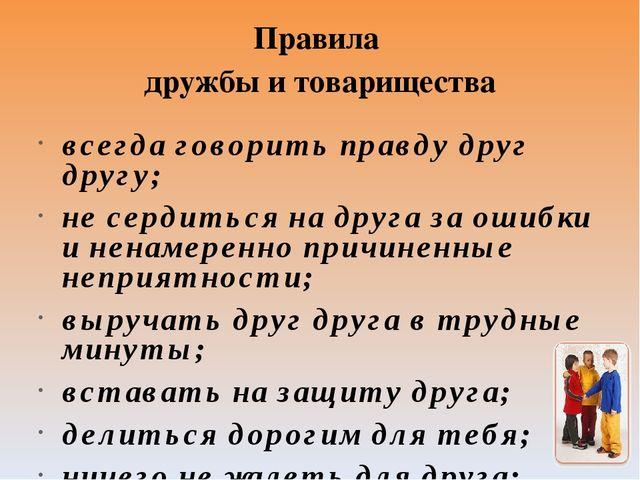Правила дружбы и товарищества всегда говорить правду друг другу; не сердиться...