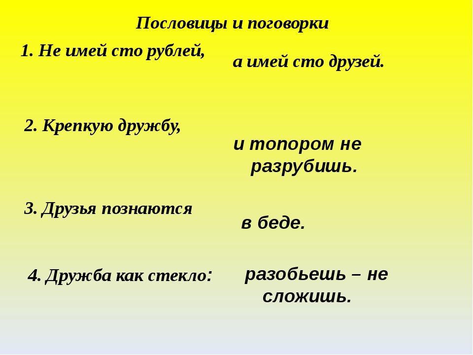1. Не имей сто рублей, а имей сто друзей. 2. Крепкую дружбу, и топором не раз...