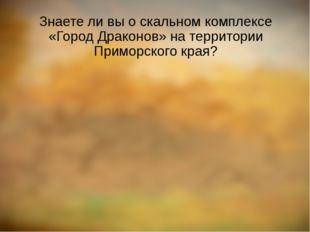 Знаете ли вы о скальном комплексе «Город Драконов» на территории Приморского