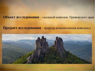 Объект исследования - скальный комплекс Приморского края Предмет исследовани