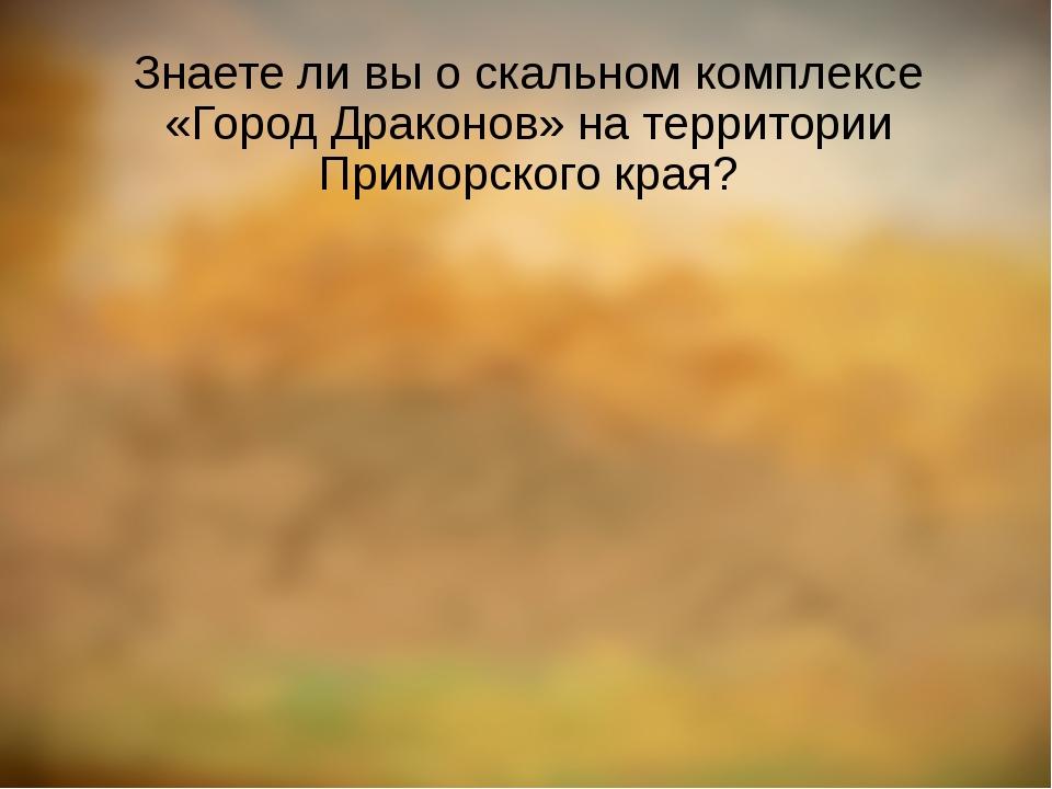 Знаете ли вы о скальном комплексе «Город Драконов» на территории Приморского...
