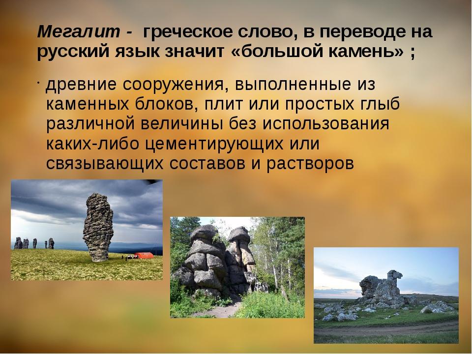 Мегалит - греческое слово, в переводе на русский язык значит «большой камень»...
