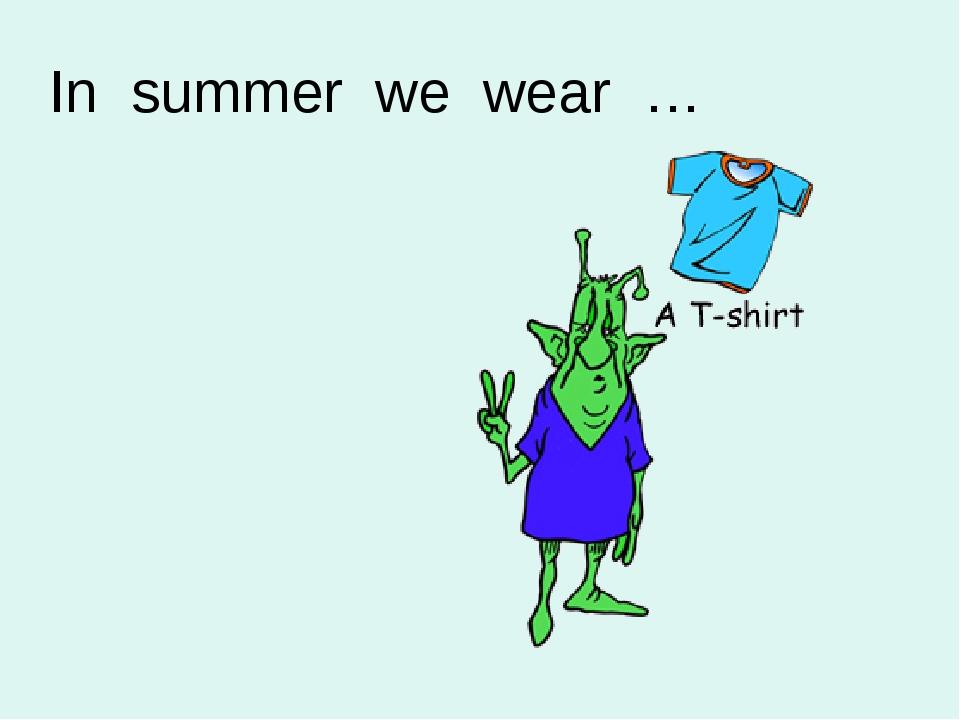 In summer we wear …