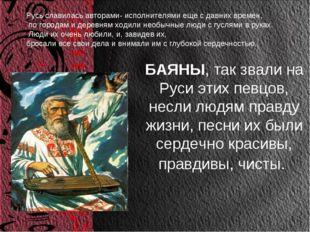 БАЯНЫ, так звали на Руси этих певцов, несли людям правду жизни, песни их были