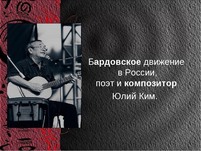 Бардовское движение в России, поэт и композитор Юлий Ким.
