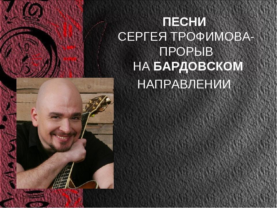 ПЕСНИ СЕРГЕЯ ТРОФИМОВА- ПРОРЫВ НА БАРДОВСКОМ НАПРАВЛЕНИИ