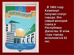 В 1963 году Кизилюрт получил статус города. Это самый молодой город в Респуб