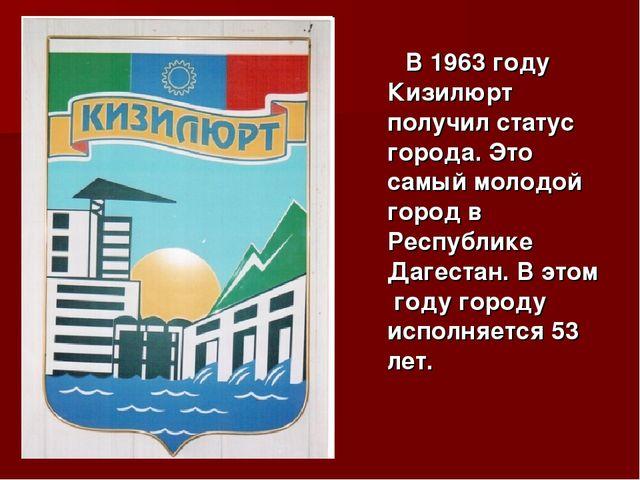 В 1963 году Кизилюрт получил статус города. Это самый молодой город в Респуб...