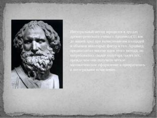 Интегральный метод зародился в трудах древнегреческого учёного Архимеда(III в