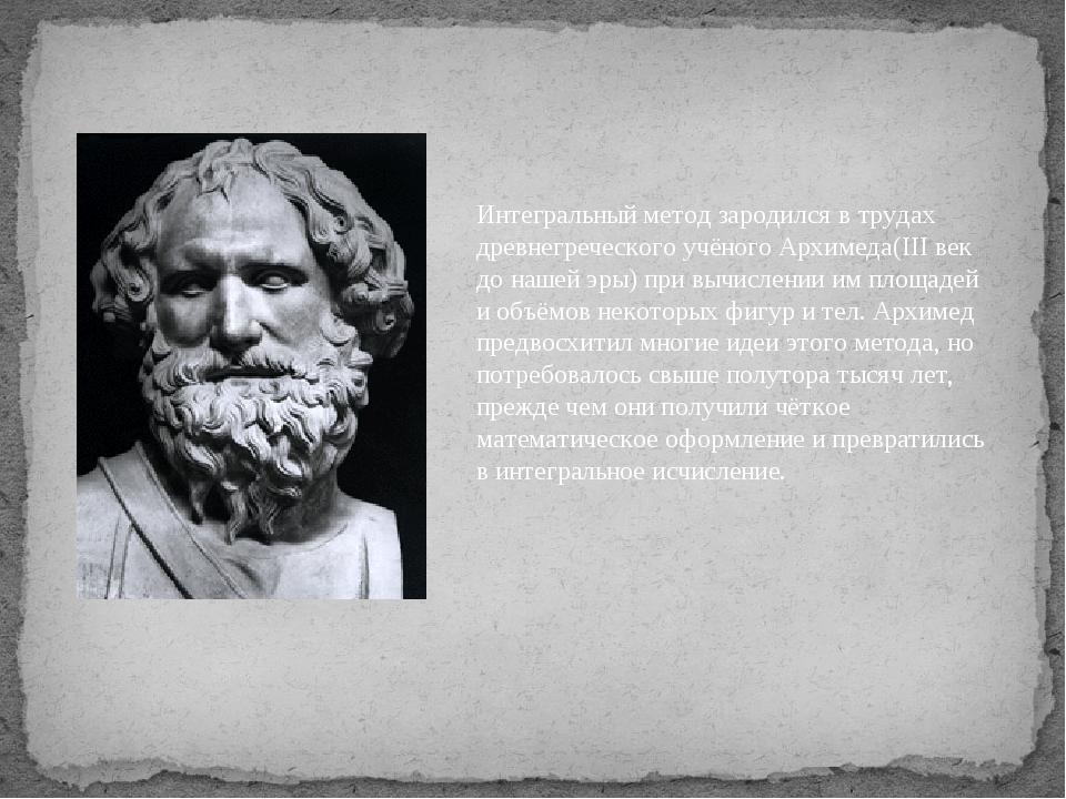 Интегральный метод зародился в трудах древнегреческого учёного Архимеда(III в...