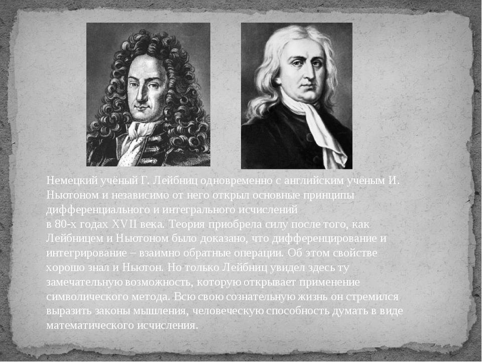 Немецкий учёный Г. Лейбниц одновременно с английским учёным И. Ньютоном и нез...
