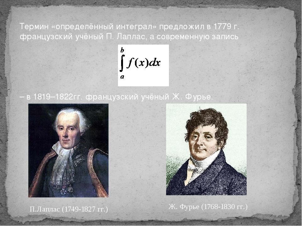 Термин «определённый интеграл» предложил в 1779 г. французский учёный П. Лапл...