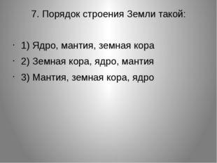 7. Порядок строения Земли такой: 1) Ядро, мантия, земная кора 2) Земная кора,