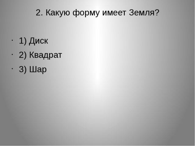 2. Какую форму имеет Земля? 1) Диск 2) Квадрат 3) Шар