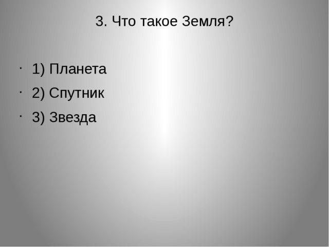 3. Что такое Земля? 1) Планета 2) Спутник 3) Звезда