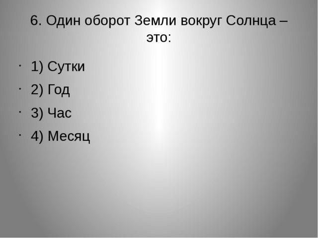 6. Один оборот Земли вокруг Солнца – это: 1) Сутки 2) Год 3) Час 4) Месяц