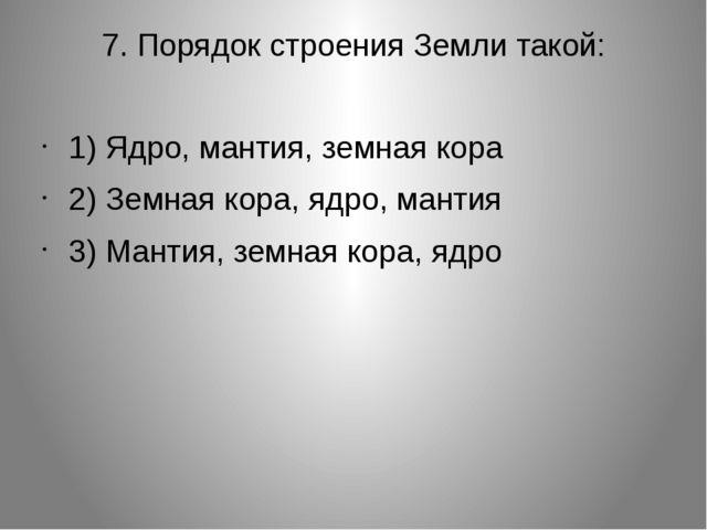7. Порядок строения Земли такой: 1) Ядро, мантия, земная кора 2) Земная кора,...