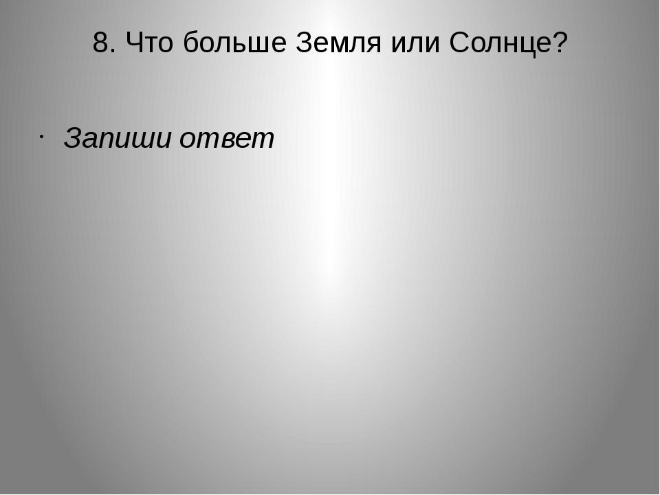 8. Что больше Земля или Солнце? Запиши ответ