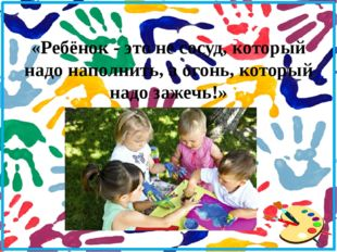 «Ребёнок - это не сосуд, который надо наполнить, а огонь, который надо зажеч