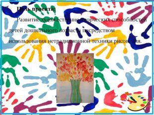 Цель проекта: Развитие художественно-творческих способностей детей дошкольно