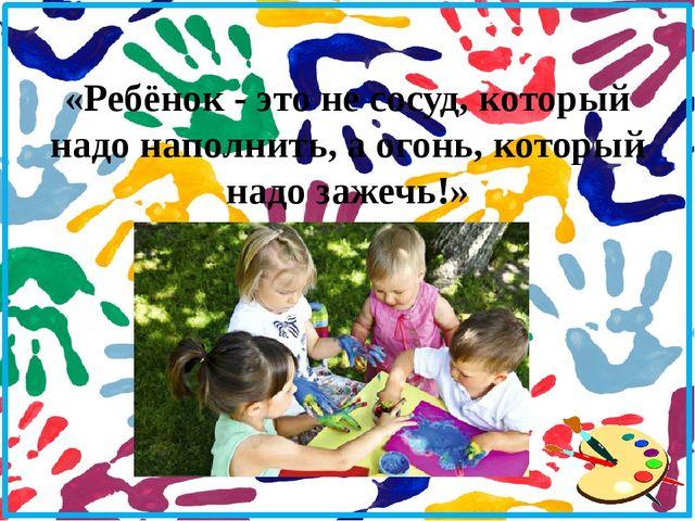 «Ребёнок - это не сосуд, который надо наполнить, а огонь, который надо зажеч...