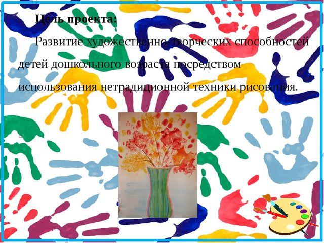 Цель проекта: Развитие художественно-творческих способностей детей дошкольно...