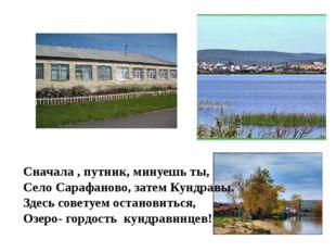 Сначала , путник, минуешь ты, Село Сарафаново, затем Кундравы. Здесь советуем