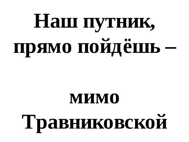 Наш путник, прямо пойдёшь – мимо Травниковской станицы в Тимирязево придёшь!