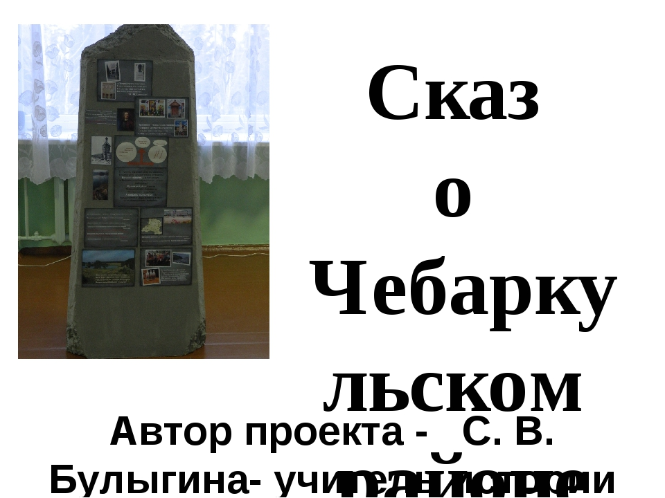 Сказ о Чебаркульском районе Автор проекта - С. В. Булыгина- учитель истории М...