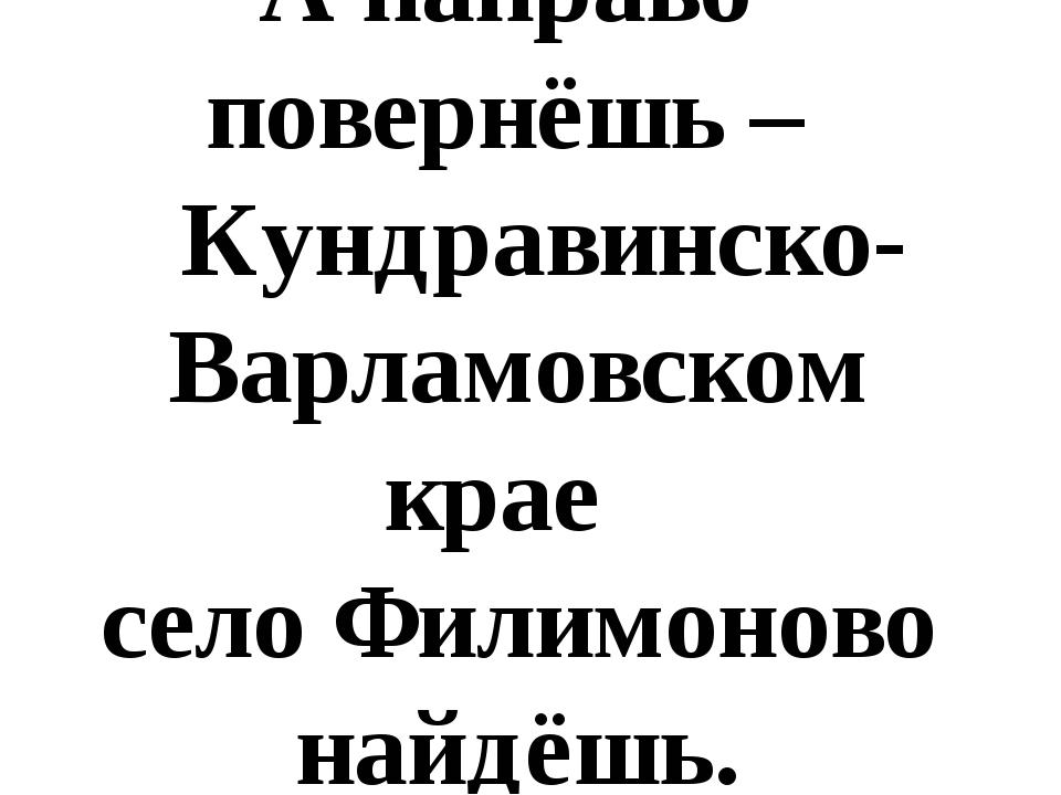 А направо повернёшь – Кундравинско- Варламовском крае село Филимоново найдёшь.