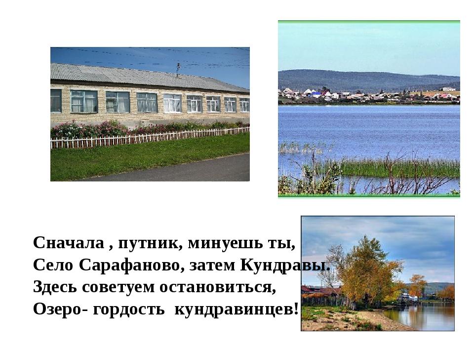 Сначала , путник, минуешь ты, Село Сарафаново, затем Кундравы. Здесь советуем...
