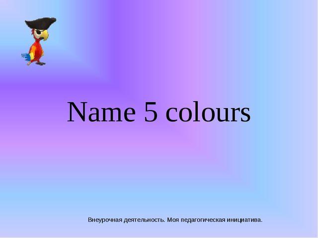 Внеурочная деятельность. Моя педагогическая инициатива. Name 5 colours