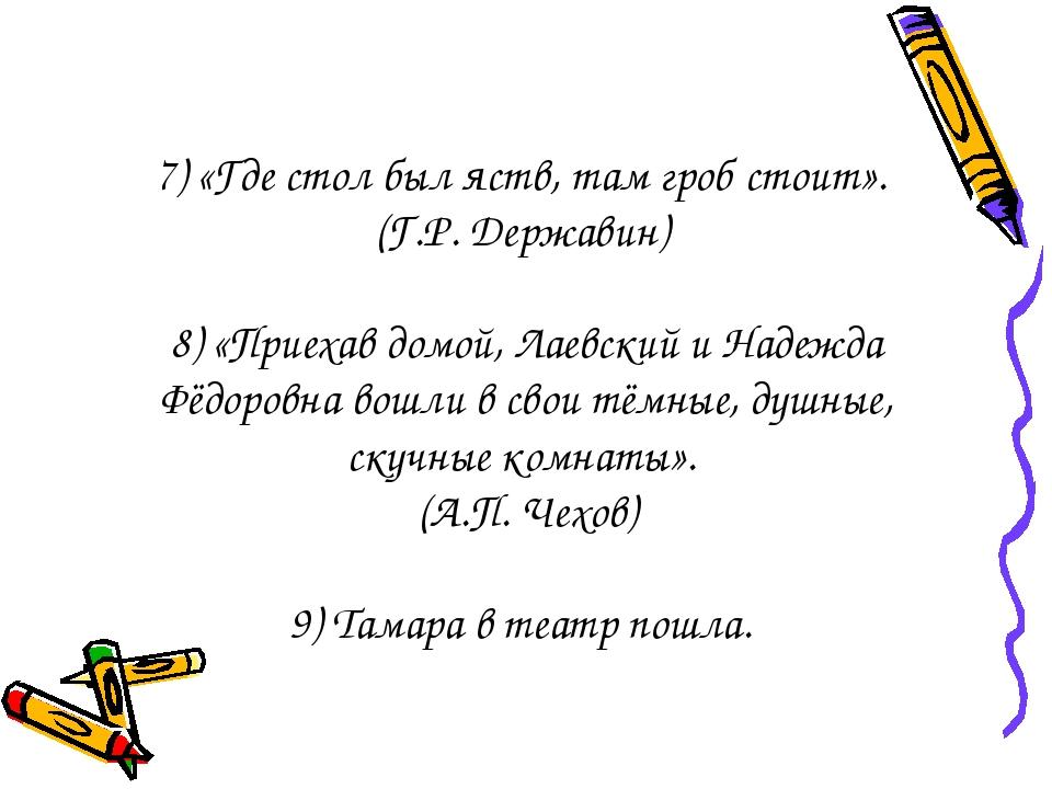 7) «Где стол был яств, там гроб стоит». (Г.Р. Державин) 8) «Приехав домой, Л...