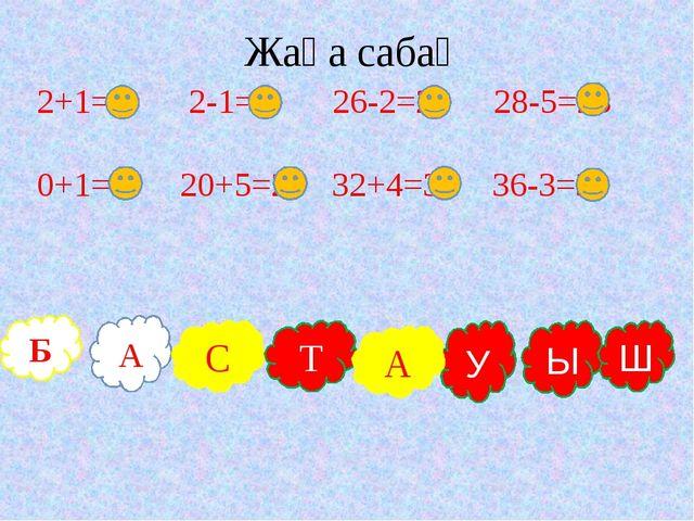 Б А С Т У Ы Ш Жаңа сабақ А 2+1=3 2-1=1 26-2=24 28-5=23 0+1=1 20+5=25 32+4=36...