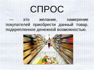 СПРОС — это желание, намерение покупателей приобрести данный товар, подкрепле