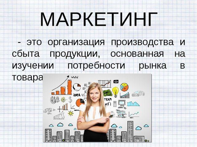МАРКЕТИНГ - это организация производства и сбыта продукции, основанная на изу...