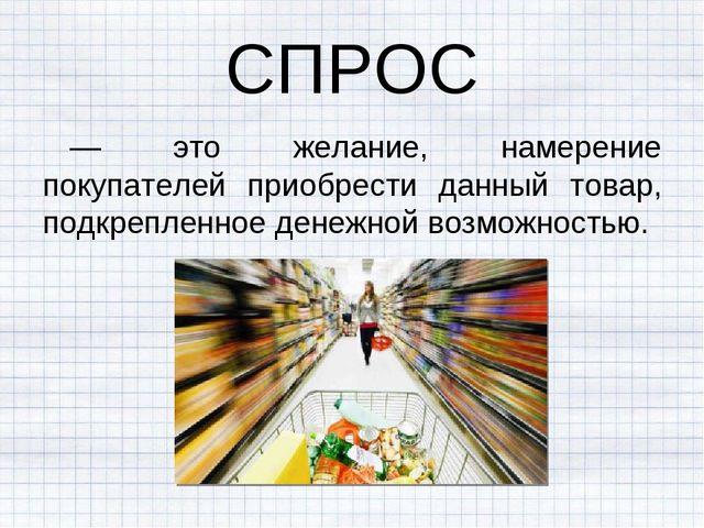 СПРОС — это желание, намерение покупателей приобрести данный товар, подкрепле...