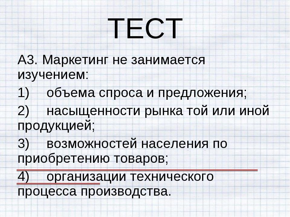 ТЕСТ А3. Маркетинг не занимается изучением: 1)объема спроса и предложения; 2...