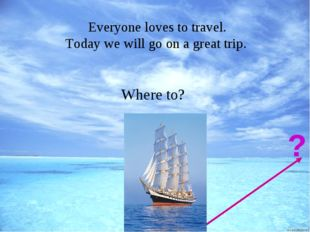 Холманских О.В. МОАУ СОШ №8 Everyone loves to travel. Today we will go on a g