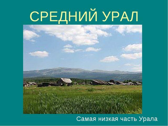 СРЕДНИЙ УРАЛ Самая низкая часть Урала