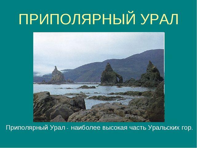 ПРИПОЛЯРНЫЙ УРАЛ Приполярный Урал - наиболее высокая часть Уральских гор.