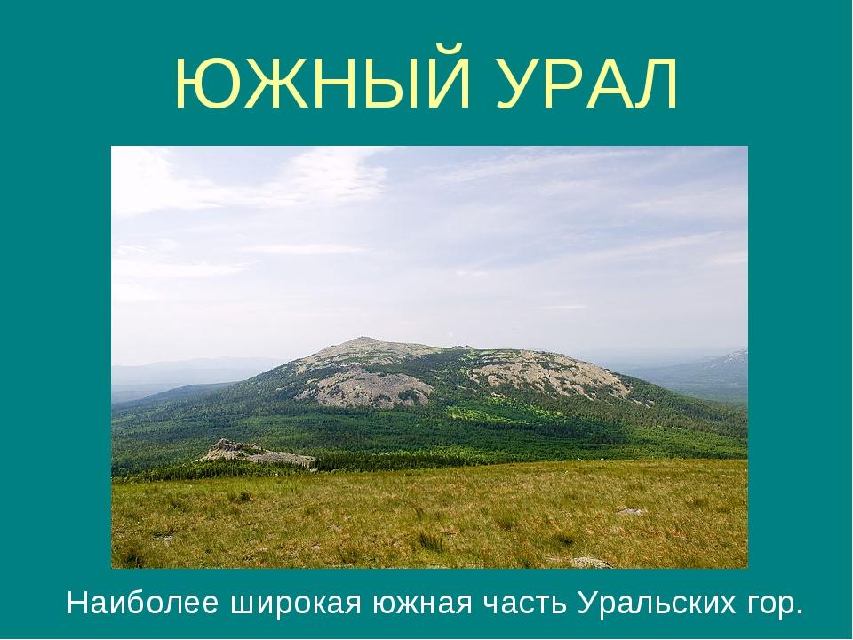 ЮЖНЫЙ УРАЛ Наиболее широкая южная часть Уральских гор.