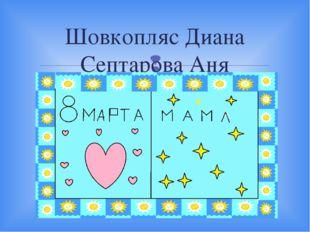 Шовкопляс Диана Септарова Аня 