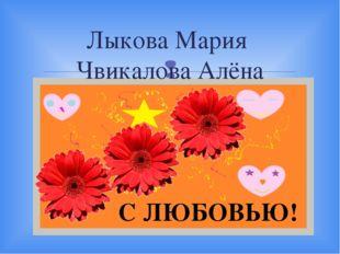 Лыкова Мария Чвикалова Алёна С ЛЮБОВЬЮ! 