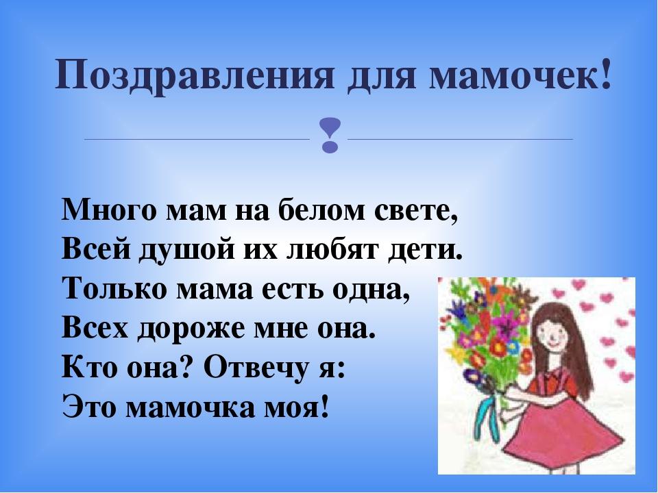 Поздравления для мамочек! Много мам на белом свете, Всей душой их любят дети....