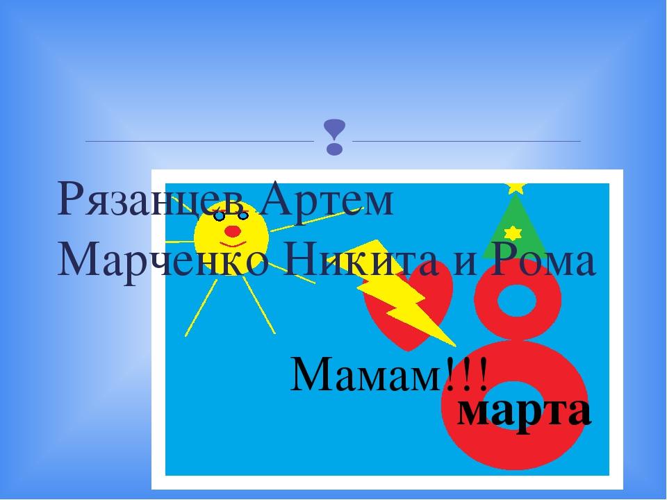 Рязанцев Артем Марченко Никита и Рома марта Мамам!!! 