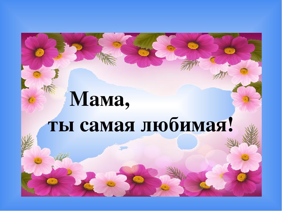 Мама, ты самая любимая! 