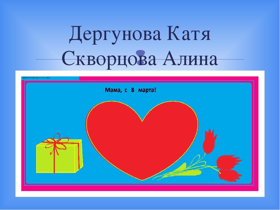 Дергунова Катя Скворцова Алина 