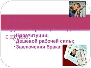 Проституции; Дешёвой рабочей силы; Заключения брака; Девушки в руках торговце