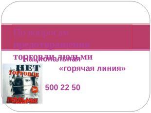 Национальная «горячая линия» 8 800 500 22 50 По вопросам предотвращения торго